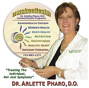 Call Dr, Arlette Pharo if You Are You Searching For: Healing Arts Medical Center; Integrative Medicine; Holistic Medicine; Functional Medicine; Natural Hormone Replacement Therapy; Bioidentical Hormones; BHRT; HRT; Menopause; Andropause; Compounding Pharmacies; Osteoporosis; Detoxification; Chelation Therapy; Thyroid Disease; Adrenal Fatigue; Heavy Metal Toxicity; Nutritional Assessment; Mercury Toxicity; Intravenous Infusions; Hydrogen Peroxide IVs; Thermography; Candida; Irritable Bowel Syndrome; Osteopathic Manipulation; Acupuncture; Natural Health; Alternative Medicine; Conventional Medicine and more…. Contact Dr. Arlette Pharo, D.O. in Houston, Texas at 713-802-1177