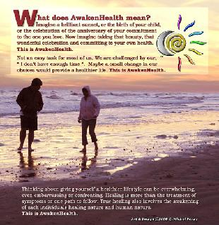 What does AwakenHealth mean? Imagine a brilliant sunset, or the birth of your child, or the celebration of the anniversary of your commitment to the one you love. Now imagine taking that beauty, that wonderful celebration and committing to your own health.This is AwakenHealth.Not an easy task for most of us. We are challenged by our, �I don�t have enough time�. Maybe a small change in our choices would provide a healthier life. This is AwakenHealth.Thinking about giving yourself a healthier lifestyle can be overwhelming, even embarrassing or confronting. Healing is more than the treatment of symptoms. True healing also involves the awakening of each individuals healing nature and human nature. This is AwakenHealth.