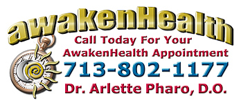 You need Dr. Arlette Pharo if you are looking for a medical physician for your entire family that listens, spends time with you, works with you to address your health needs and offers a holistic integrative approach to Awaken Your Health. Dr. Arlette Pharo, D.O. is a Holistic physician who specializes in Integrative Medicine, a blend of Alternative and Conventional Medicine. Dr. Pharo's Awaken Health Programs include WOMEN'S HEALTH, Bioidentical Hormone Replacement Therapy; MEN'S HEALTH; NUTRITION; HEALTHY AGING; HEART HEALTH; INFUSION THERAPIES and more. Call Dr, Arlette Pharo if You Are You Searching For: Healing Arts Medical Center; Integrative Medicine; Holistic Medicine; Functional Medicine; Natural Hormone Replacement Therapy; Bioidentical Hormones; BHRT; HRT; Menopause; Andropause; Compounding Pharmacies; Osteoporosis; Detoxification; Chelation Therapy; Thyroid Disease; Adrenal Fatigue; Heavy Metal Toxicity; Nutritional Assessment; Mercury Toxicity; Intravenous Infusions; Hydrogen Peroxide IVs; Thermography; Candida; Irritable Bowel Syndrome; Osteopathic Manipulation; Acupuncture; Natural Health; Alternative Medicine; Conventional Medicine and more�. Contact Dr. Arlette Pharo, D.O. in Houston, Texas at 713-802-1177