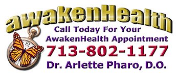 You need Dr. Arlette Pharo if you are looking for a medical physician for your entire family that listens, spends time with you, works with you to address your health needs and offers a holistic integrative approach to Awaken Your Health. Dr. Arlette Pharo, D.O. is a Holistic physician who specializes in Integrative Medicine, a blend of Alternative and Conventional Medicine. Dr. Pharo's Awaken Health Programs include WOMEN'S HEALTH, Bioidentical Hormone Replacement Therapy; MEN'S HEALTH; NUTRITION; HEALTHY AGING; HEART HEALTH; INFUSION THERAPIES and more.Call Dr, Arlette Pharo if You Are You Searching For: Healing Arts Medical Center; Integrative Medicine; Holistic Medicine; Functional Medicine; Natural Hormone Replacement Therapy; Bioidentical Hormones; BHRT; HRT; Menopause; Andropause; Compounding Pharmacies; Osteoporosis; Detoxification; Chelation Therapy; Thyroid Disease; Adrenal Fatigue; Heavy Metal Toxicity; Nutritional Assessment; Mercury Toxicity; Intravenous Infusions; Hydrogen Peroxide IVs; Thermography; Candida; Irritable Bowel Syndrome; Osteopathic Manipulation; Acupuncture; Natural Health; Alternative Medicine; Conventional Medicine and more�. Contact Dr. Arlette Pharo, D.O. in Houston, Texas at 713-802-1177
