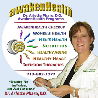 Dr. Pharo's Awaken Health Programs include WOMEN'S HEALTH, Bioidentical Hormone Replacement Therapy; MEN'S HEALTH; NUTRITION; HEALTHY AGING; HEART HEALTH; INFUSION THERAPIES and more. Call Dr, Arlette Pharo if You Are You Searching For: Healing Arts Medical Center; Integrative Medicine; Holistic Medicine; Functional Medicine; Natural Hormone Replacement Therapy; Bioidentical Hormones; BHRT; HRT; Menopause; Andropause; Compounding Pharmacies; Osteoporosis; Detoxification; Chelation Therapy; Thyroid Disease; Adrenal Fatigue; Heavy Metal Toxicity; Nutritional Assessment; Mercury Toxicity; Intravenous Infusions; Hydrogen Peroxide IVs; Thermography; Candida; Irritable Bowel Syndrome; Osteopathic Manipulation; Acupuncture; Natural Health; Alternative Medicine; Conventional Medicine and more…. Contact Dr. Arlette Pharo, D.O. in Houston, Texas at 713-802-1177