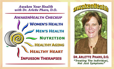 Dr. Arlette Pharo, D.O. is a Holistic physician who specializes in Integrative Medicine, a blend of Alternative and Conventional Medicine. Dr. Pharo's Awaken Health Programs include WOMEN'S HEALTH, Bioidentical Hormone Replacement Therapy; MEN'S HEALTH; NUTRITION; HEALTHY AGING; HEART HEALTH; INFUSION THERAPIES and more.Call Dr, Arlette Pharo if You Are You Searching For: Healing Arts Medical Center; Integrative Medicine; Holistic Medicine; Functional Medicine; Natural Hormone Replacement Therapy; Bioidentical Hormones; BHRT; HRT; Menopause; Andropause; Compounding Pharmacies; Osteoporosis; Detoxification; Chelation Therapy; Thyroid Disease; Adrenal Fatigue; Heavy Metal Toxicity; Nutritional Assessment; Mercury Toxicity; Intravenous Infusions; Hydrogen Peroxide IVs; Thermography; Candida; Irritable Bowel Syndrome; Osteopathic Manipulation; Acupuncture; Natural Health; Alternative Medicine; Conventional Medicine and more�. Contact Dr. Arlette Pharo, D.O. in Houston, Texas at 713-802-1177