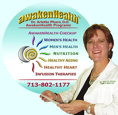 """CLICK"" on this ""AwakenHealth Programs"" Logo for More Information About Dr. Pharo's Programs and Additional Services. Dr. Pharo's Awaken Health Programs include WOMEN'S HEALTH, Bioidentical Hormone Replacement Therapy; MEN'S HEALTH; NUTRITION; HEALTHY AGING; HEART HEALTH; INFUSION THERAPIES and more. Call Dr, Arlette Pharo if You Are You Searching For: Healing Arts Medical Center; Integrative Medicine; Holistic Medicine; Functional Medicine; Natural Hormone Replacement Therapy; Bioidentical Hormones; BHRT; HRT; Menopause; Andropause; Compounding Pharmacies; Osteoporosis; Detoxification; Chelation Therapy; Thyroid Disease; Adrenal Fatigue; Heavy Metal Toxicity; Nutritional Assessment; Mercury Toxicity; Intravenous Infusions; Hydrogen Peroxide IVs; Thermography; Candida; Irritable Bowel Syndrome; Osteopathic Manipulation; Acupuncture; Natural Health; Alternative Medicine; Conventional Medicine and more�. Contact Dr. Arlette Pharo, D.O. in Houston, Texas at 713-802-1177"